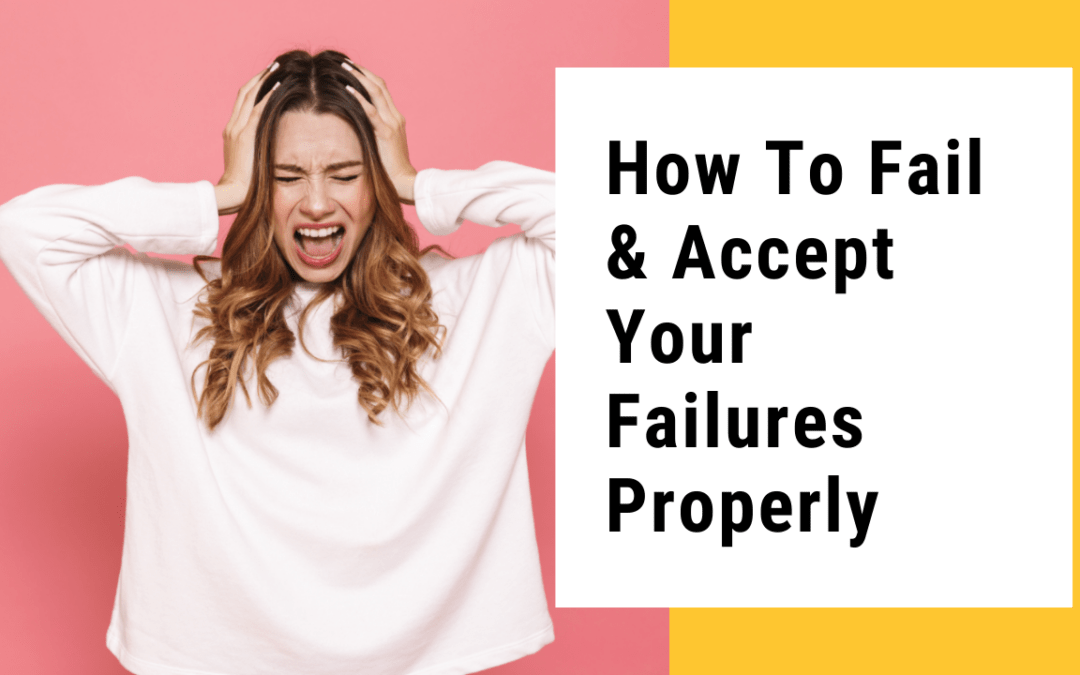 How To Fail & Accept Your Failures Properly